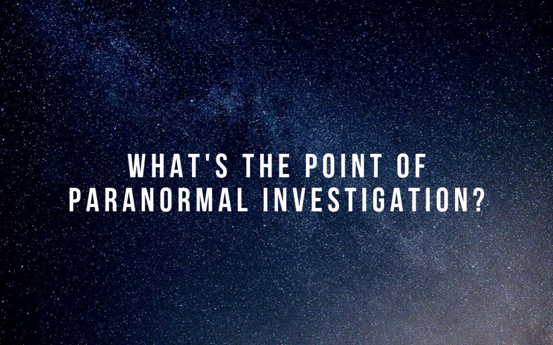 Tuesday Talk: What's the Point of Paranormal Investigating?